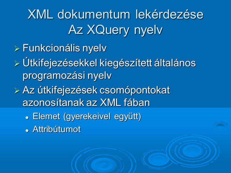 XML dokumentum lekérdezése Az XQuery nyelv  Funkcionális nyelv  Útkifejezésekkel kiegészített általános programozási nyelv  Az útkifejezések csomópontokat azonosítanak az XML fában Elemet (gyerekeivel együtt) Elemet (gyerekeivel együtt) Attribútumot Attribútumot