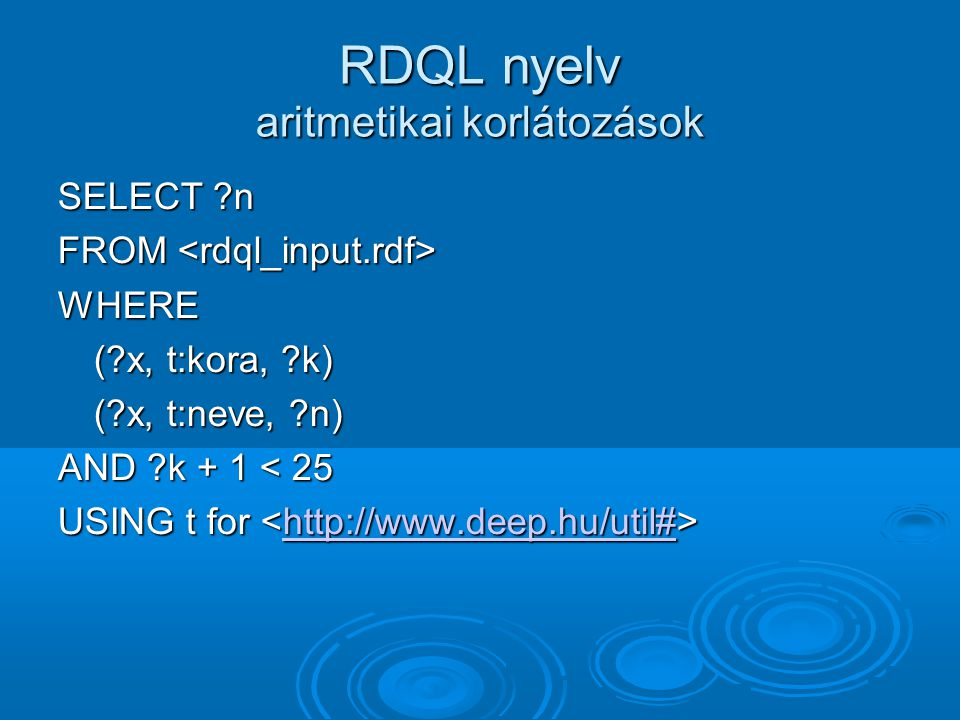 RDQL nyelv aritmetikai korlátozások SELECT ?n FROM FROM WHERE (?x, t:kora, ?k) (?x, t:neve, ?n) AND ?k + 1 < 25 USING t for USING t for http://www.dee