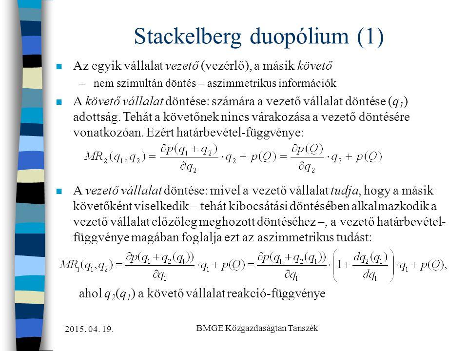 2015. 04. 19. BMGE Közgazdaságtan Tanszék Stackelberg duopólium (1) n Az egyik vállalat vezető (vezérlő), a másik követő –nem szimultán döntés – aszim