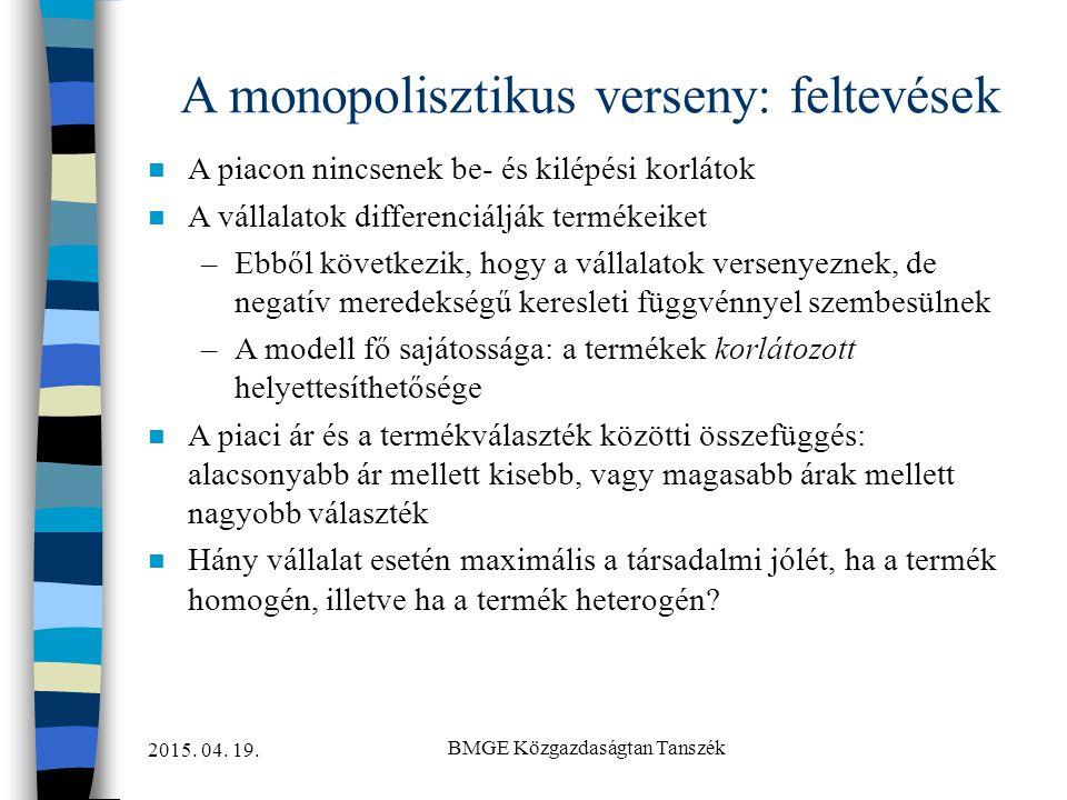 2015. 04. 19. BMGE Közgazdaságtan Tanszék A monopolisztikus verseny: feltevések n A piacon nincsenek be- és kilépési korlátok n A vállalatok differenc