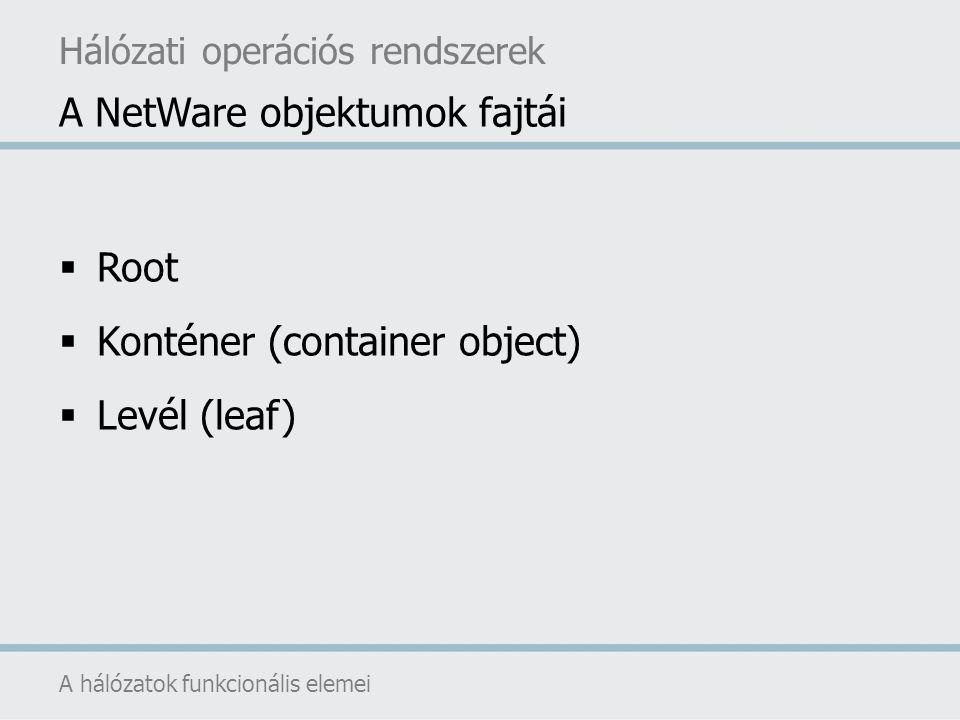  Root  Konténer (container object)  Levél (leaf) A NetWare objektumok fajtái A hálózatok funkcionális elemei Hálózati operációs rendszerek