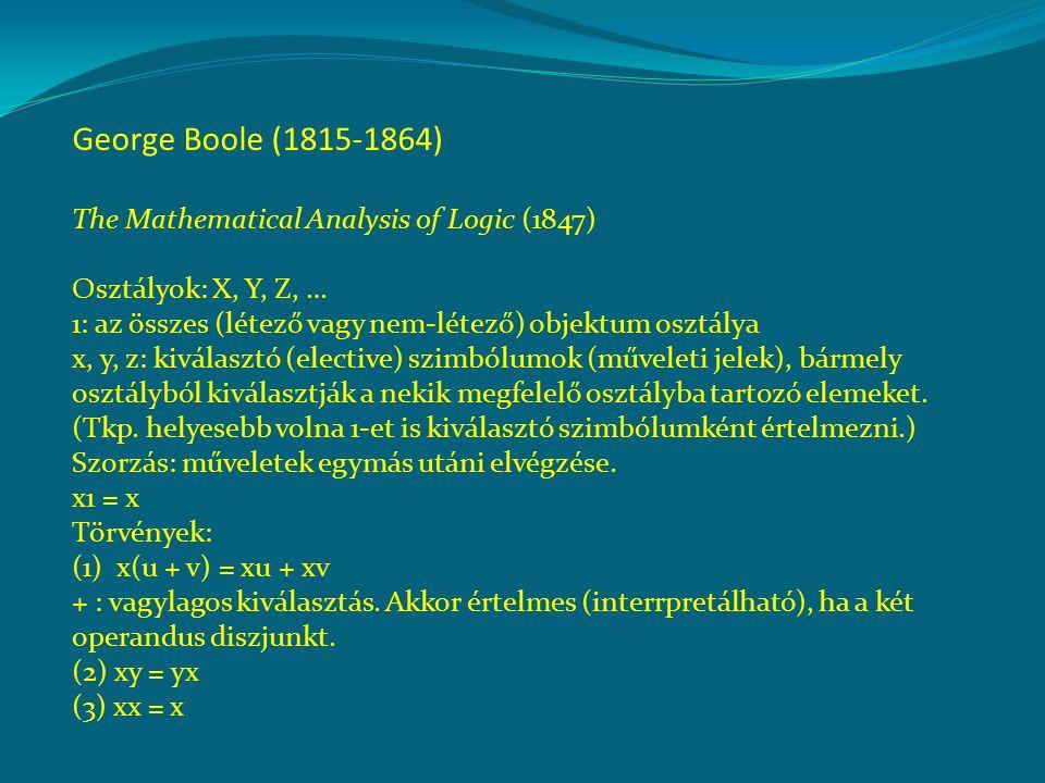George Boole (1815-1864) The Mathematical Analysis of Logic (1847) Osztályok: X, Y, Z, … 1: az összes (létező vagy nem-létező) objektum osztálya x, y, z: kiválasztó (elective) szimbólumok (műveleti jelek), bármely osztályból kiválasztják a nekik megfelelő osztályba tartozó elemeket.