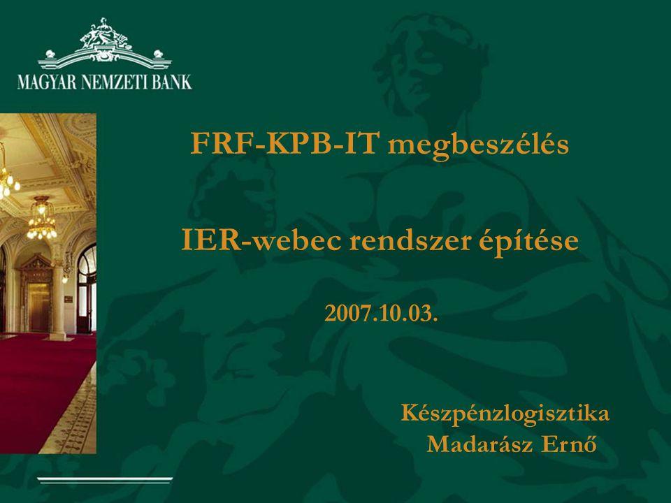 FRF-KPB-IT megbeszélés IER-webec rendszer építése 2007.10.03. Készpénzlogisztika Madarász Ernő