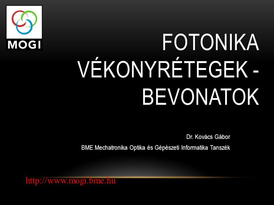 FOTONIKA VÉKONYRÉTEGEK - BEVONATOK Dr. Kovács Gábor BME Mechatronika Optika és Gépészeti Informatika Tanszék http://www.mogi.bme.hu