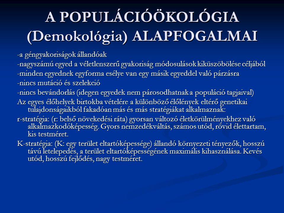 A POPULÁCIÓÖKOLÓGIA (Demokológia) ALAPFOGALMAI -a géngyakoriságok állandóak -nagyszámú egyed a véletlenszerű gyakoriság módosulások kiküszöbölése céljából -minden egyednek egyforma esélye van egy másik egyeddel való párzásra -nincs mutáció és szelekció -nincs bevándorlás (idegen egyedek nem párosodhatnak a populáció tagjaival) Az egyes élőhelyek birtokba vételére a különböző élőlények eltérő genetikai tulajdonságaikból fakadóan más és más stratégiákat alkalmaznak: r-stratégia: (r: belső növekedési ráta) gyorsan változó életkörülményekhez való alkalmazkodóképesség.