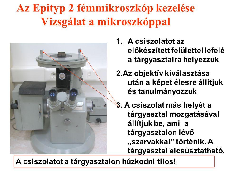 Az Epityp 2 fémmikroszkóp kezelése Vizsgálat a mikroszkóppal 1.A csiszolatot az előkészített felülettel lefelé a tárgyasztalra helyezzük Figyelem: A c