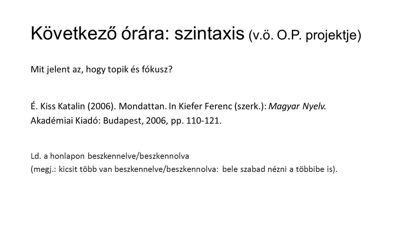 Következő órára: szintaxis (v.ö. O.P. projektje) Mit jelent az, hogy topik és fókusz.