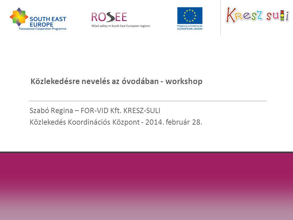 Közlekedésre nevelés az óvodában - workshop Szabó Regina – FOR-VID Kft. KRESZ-SULI Közlekedés Koordinációs Központ - 2014. február 28.