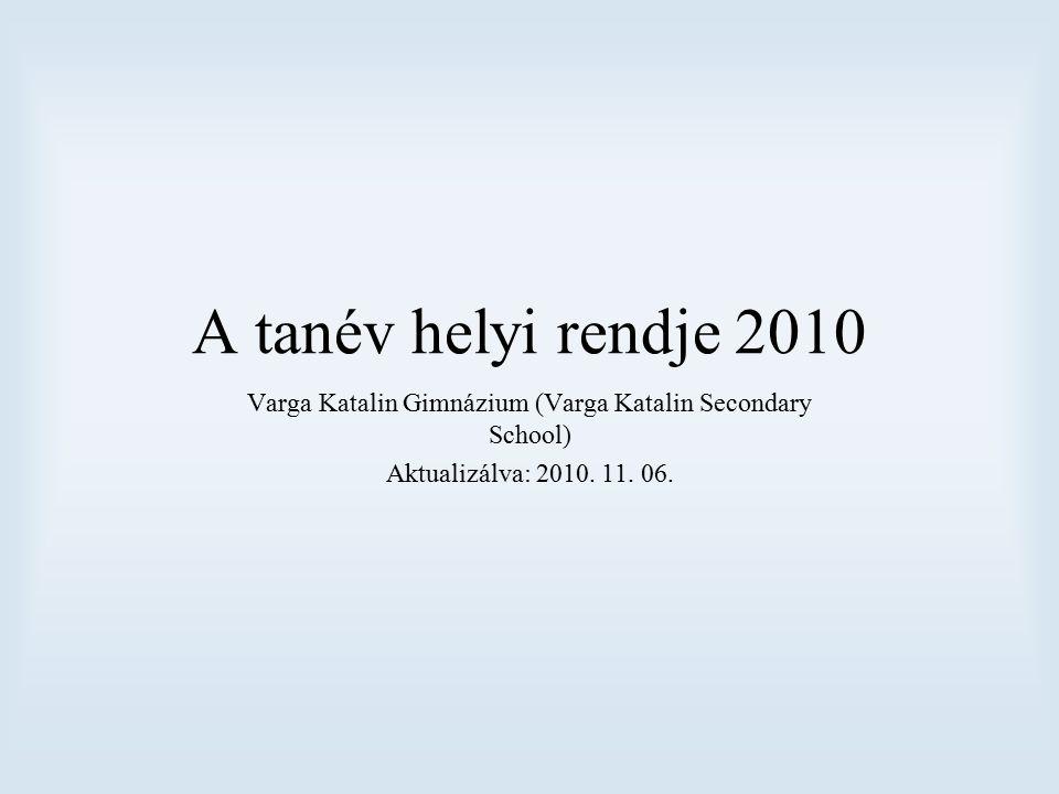 A tanév helyi rendje 2010 Varga Katalin Gimnázium (Varga Katalin Secondary School) Aktualizálva: 2010. 11. 06.