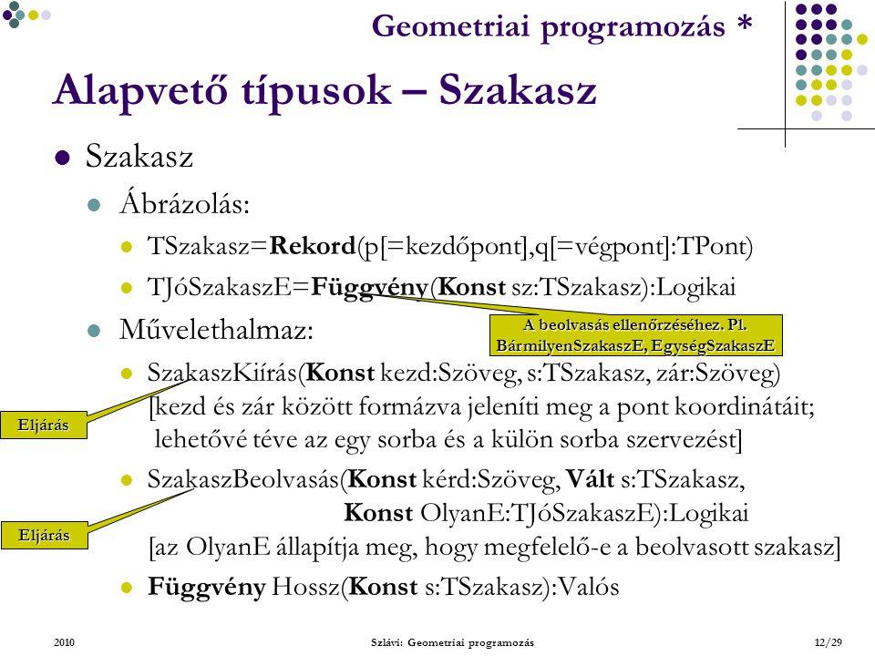 Geometriai feladatok programozása * Geometriai programozás * 2010Szlávi: Geometriai programozás12/29 Alapvető típusok – Szakasz Szakasz Ábrázolás: TSzakasz=Rekord(p[=kezdőpont],q[=végpont]:TPont) TJóSzakaszE=Függvény(Konst sz:TSzakasz):Logikai Művelethalmaz: SzakaszKiírás(Konst kezd:Szöveg, s:TSzakasz, zár:Szöveg) [kezd és zár között formázva jeleníti meg a pont koordinátáit; lehetővé téve az egy sorba és a külön sorba szervezést] SzakaszBeolvasás(Konst kérd:Szöveg, Vált s:TSzakasz, Konst OlyanE:TJóSzakaszE):Logikai [az OlyanE állapítja meg, hogy megfelelő-e a beolvasott szakasz] Függvény Hossz(Konst s:TSzakasz):Valós Eljárás Eljárás A beolvasás ellenőrzéséhez.