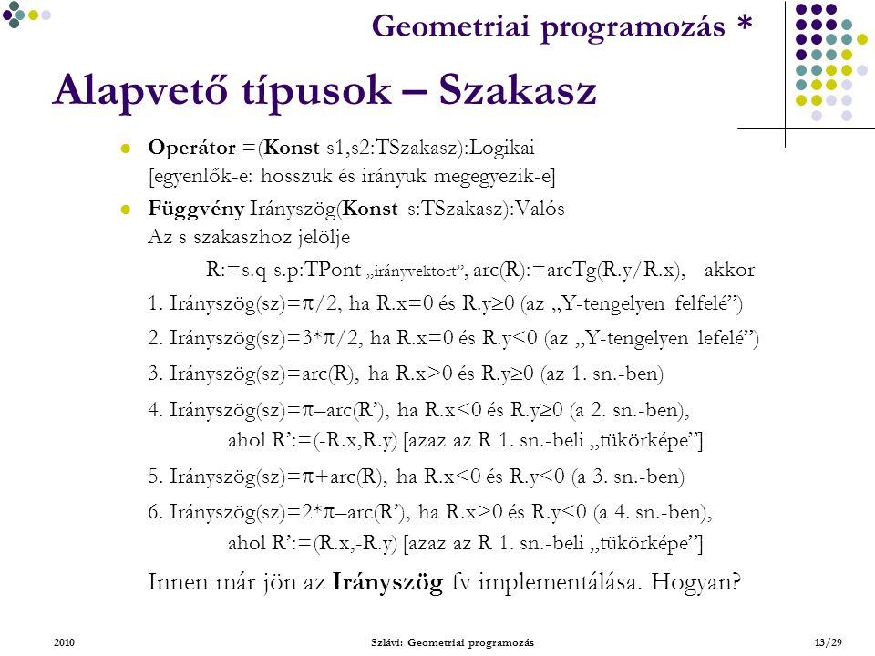 """Geometriai feladatok programozása * Geometriai programozás * 2010Szlávi: Geometriai programozás13/29 Alapvető típusok – Szakasz Operátor =(Konst s1,s2:TSzakasz):Logikai [egyenlők-e: hosszuk és irányuk megegyezik-e] Függvény Irányszög(Konst s:TSzakasz):Valós Az s szakaszhoz jelölje R:=s.q-s.p:TPont """"irányvektort , arc(R):=arcTg(R.y/R.x), akkor 1."""