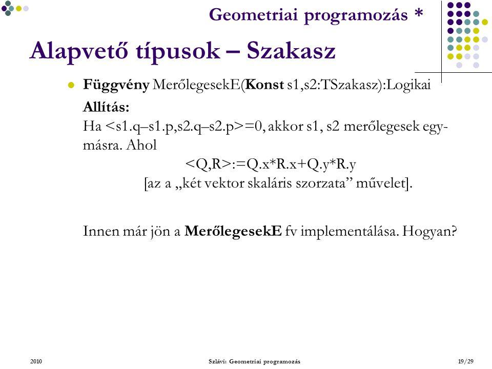 Geometriai feladatok programozása * Geometriai programozás * 2010Szlávi: Geometriai programozás19/29 Alapvető típusok – Szakasz Függvény MerőlegesekE(Konst s1,s2:TSzakasz):Logikai Allítás: Ha =0, akkor s1, s2 merőlegesek egy- másra.