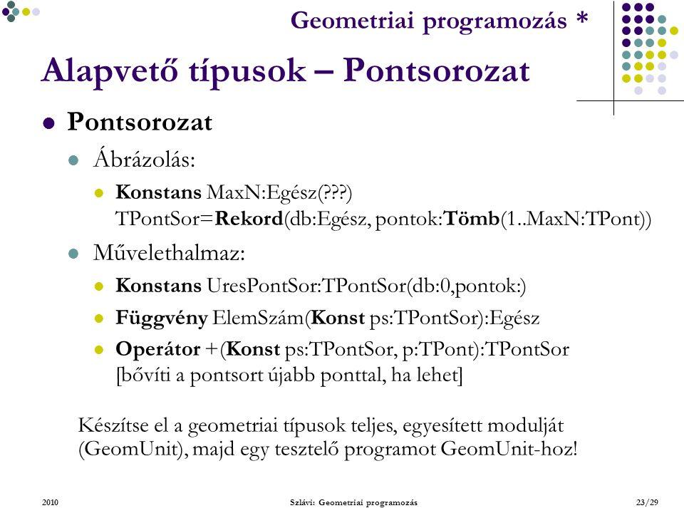 Geometriai feladatok programozása * Geometriai programozás * 2010Szlávi: Geometriai programozás23/29 Alapvető típusok – Pontsorozat Pontsorozat Ábrázolás: Konstans MaxN:Egész( ) TPontSor=Rekord(db:Egész, pontok:Tömb(1..MaxN:TPont)) Művelethalmaz: Konstans UresPontSor:TPontSor(db:0,pontok:) Függvény ElemSzám(Konst ps:TPontSor):Egész Operátor +(Konst ps:TPontSor, p:TPont):TPontSor [bővíti a pontsort újabb ponttal, ha lehet] Készítse el a geometriai típusok teljes, egyesített modulját (GeomUnit), majd egy tesztelő programot GeomUnit-hoz!
