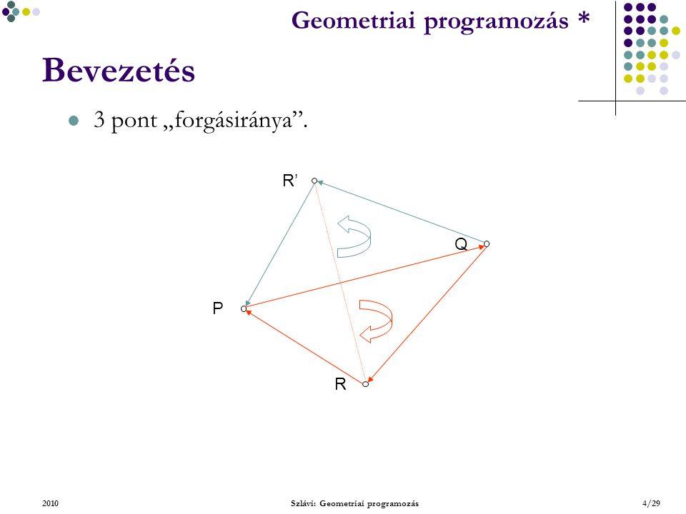 Geometriai feladatok programozása * Geometriai programozás * 2010Szlávi: Geometriai programozás15/29 Alapvető típusok – Szakasz Függvény SzakaszPárMetszőE(Konst s1,s2:TSzakasz):Logikai Állítás: A szakaszok metszőség-vizsgálatát a ForgásIrány-vizsgálatra lehet alapozni.ForgásIrány Alapesetek: S 1.p S 2.p S 1.q S 2.q S 1.p S 1.q S 1.p S 2.p S 2.q S 2.p S 2.q a.) b.) c.) d.) S 2.p S 2.q