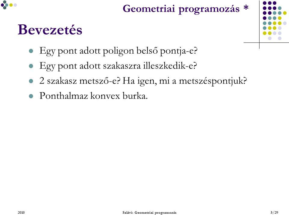 Geometriai feladatok programozása * Geometriai programozás * 2010Szlávi: Geometriai programozás16/29 Alapvető típusok – Szakasz ForgásIrány(s1.p,s1.q,s2.p)=ForgásIrány(s1.p,s1.q,s2.q) és ForgásIrány(s2.p,s2.q,s1.p)=ForgásIrány(s2.p,s2.q,s1.q) ForgásIrány(s2.p,s2.q,s1.p)=ForgásIrány(s2.p,s2.q,s1.q) és ForgásIrány(s1.p,s1.q,s2.p)=-ForgásIrány(s1.p,s1.q,s2.q) S 1.p S 2.p S 1.q S 2.q a.) S 1.q S 1.p S 2.p S 2.q b.)