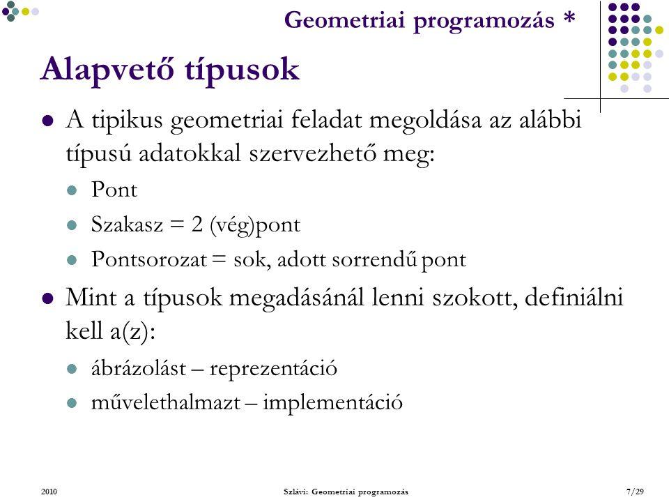 Geometriai feladatok programozása * Geometriai programozás * 2010Szlávi: Geometriai programozás7/29 Alapvető típusok A tipikus geometriai feladat megoldása az alábbi típusú adatokkal szervezhető meg: Pont Szakasz = 2 (vég)pont Pontsorozat = sok, adott sorrendű pont Mint a típusok megadásánál lenni szokott, definiálni kell a(z): ábrázolást – reprezentáció művelethalmazt – implementáció