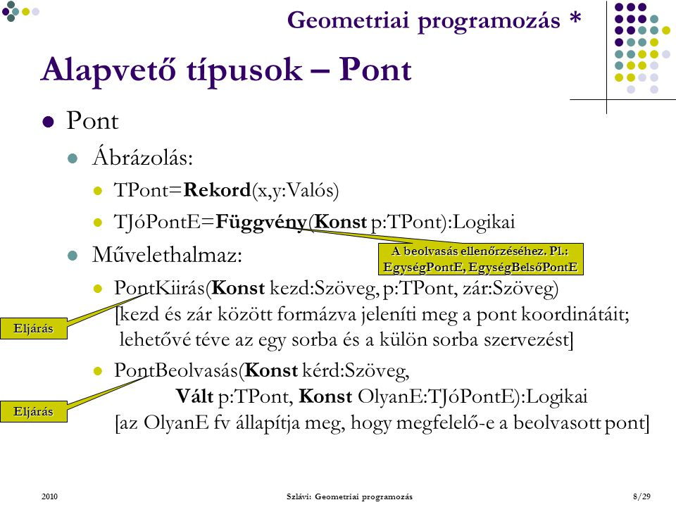 Geometriai feladatok programozása * Geometriai programozás * 2010Szlávi: Geometriai programozás8/29 Alapvető típusok – Pont Pont Ábrázolás: TPont=Rekord(x,y:Valós) TJóPontE=Függvény(Konst p:TPont):Logikai Művelethalmaz: PontKiirás(Konst kezd:Szöveg, p:TPont, zár:Szöveg) [kezd és zár között formázva jeleníti meg a pont koordinátáit; lehetővé téve az egy sorba és a külön sorba szervezést] PontBeolvasás(Konst kérd:Szöveg, Vált p:TPont, Konst OlyanE:TJóPontE):Logikai [az OlyanE fv állapítja meg, hogy megfelelő-e a beolvasott pont] Eljárás Eljárás A beolvasás ellenőrzéséhez.