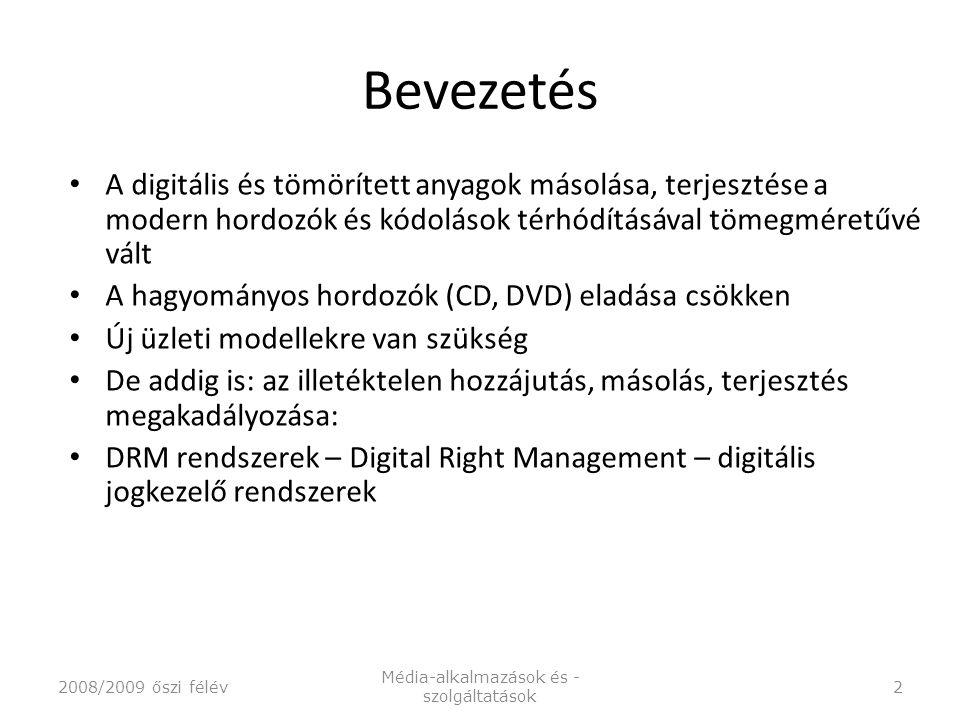 Bevezetés A digitális és tömörített anyagok másolása, terjesztése a modern hordozók és kódolások térhódításával tömegméretűvé vált A hagyományos hordozók (CD, DVD) eladása csökken Új üzleti modellekre van szükség De addig is: az illetéktelen hozzájutás, másolás, terjesztés megakadályozása: DRM rendszerek – Digital Right Management – digitális jogkezelő rendszerek 2008/2009 őszi félév Média-alkalmazások és - szolgáltatások 2