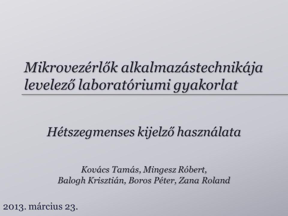 Mikrovezérlők alkalmazástechnikája levelező laboratóriumi gyakorlat Hétszegmenses kijelző használata Kovács Tamás, Mingesz Róbert, Balogh Krisztián, Boros Péter, Zana Roland Kovács Tamás, Mingesz Róbert, Balogh Krisztián, Boros Péter, Zana Roland 2013.