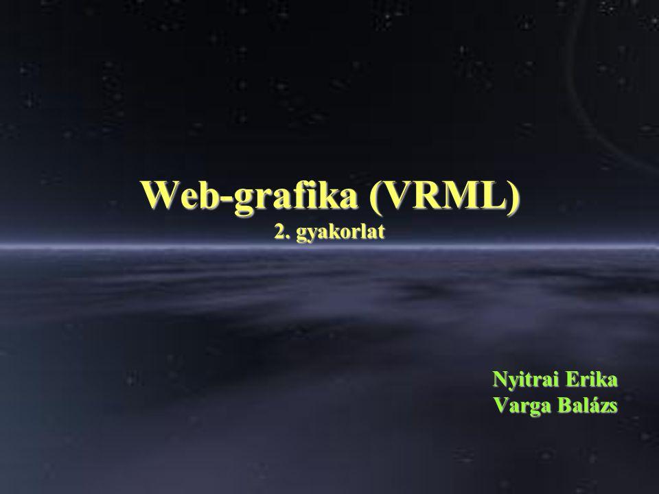Web-grafika (VRML) 2. gyakorlat Nyitrai Erika Varga Balázs