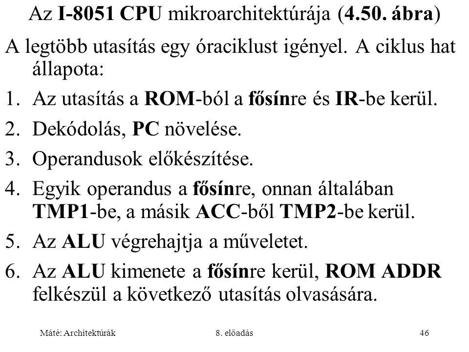 Máté: Architektúrák8. előadás46 Az I-8051 CPU mikroarchitektúrája (4.50. ábra) A legtöbb utasítás egy óraciklust igényel. A ciklus hat állapota: 1.Az