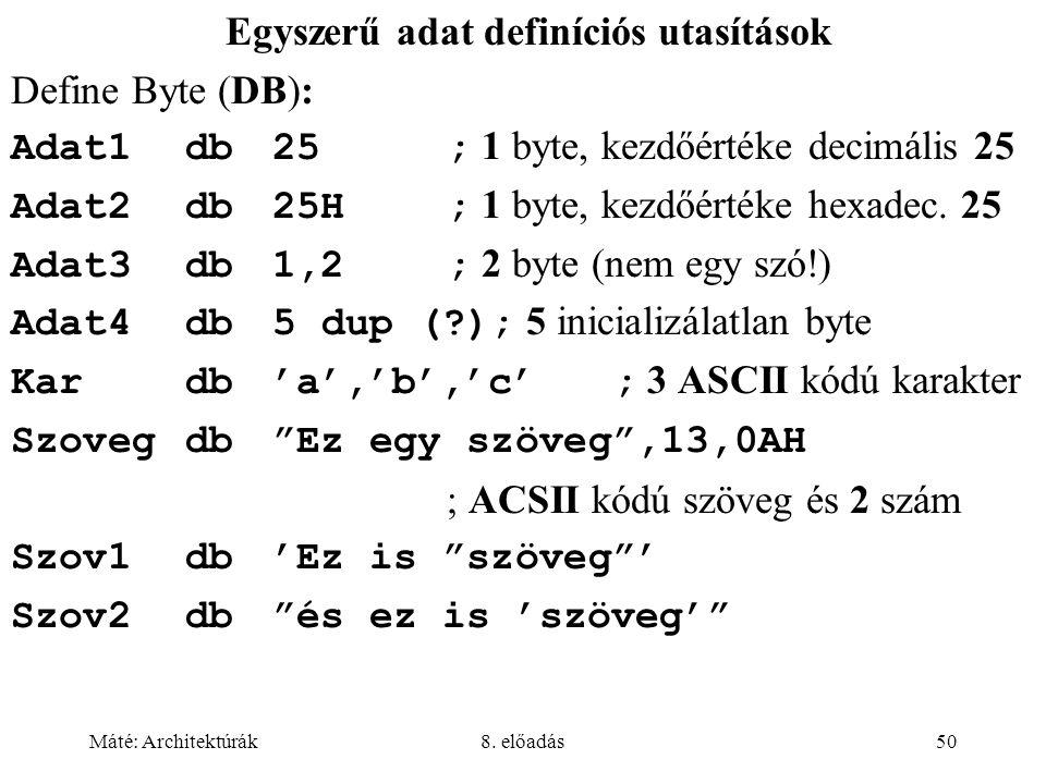 Máté: Architektúrák8. előadás50 Egyszerű adat definíciós utasítások Define Byte (DB): Adat1db25; 1 byte, kezdőértéke decimális 25 Adat2db25H; 1 byte,