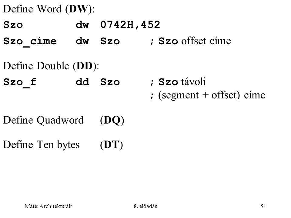 Máté: Architektúrák8. előadás51 Define Word (DW): Szodw0742H,452 Szo_címedwSzo; Szo offset címe Define Double (DD): Szo_fddSzo; Szo távoli ; (segment