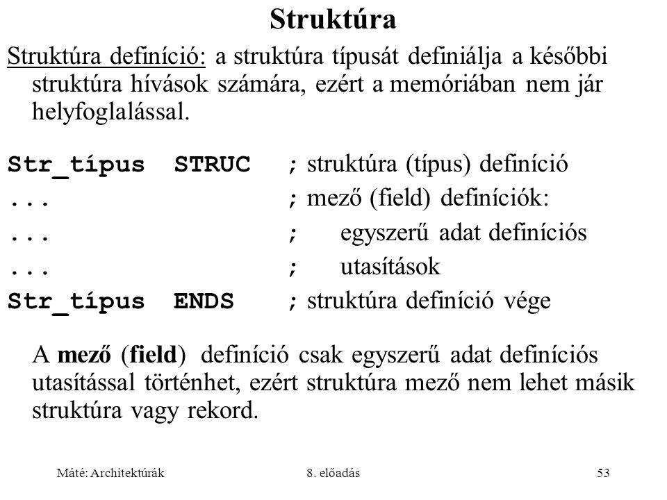 Máté: Architektúrák8. előadás53 Struktúra Struktúra definíció: a struktúra típusát definiálja a későbbi struktúra hívások számára, ezért a memóriában