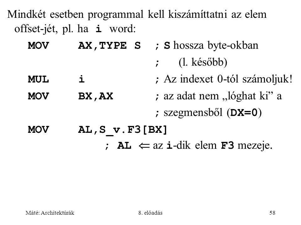 Máté: Architektúrák8. előadás58 Mindkét esetben programmal kell kiszámíttatni az elem offset-jét, pl. ha i word: MOVAX,TYPE S; S hossza byte-okban ; (