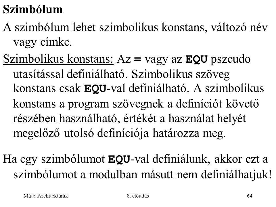 Máté: Architektúrák8. előadás64 Szimbólum A szimbólum lehet szimbolikus konstans, változó név vagy címke. Szimbolikus konstans: Az = vagy az EQU pszeu