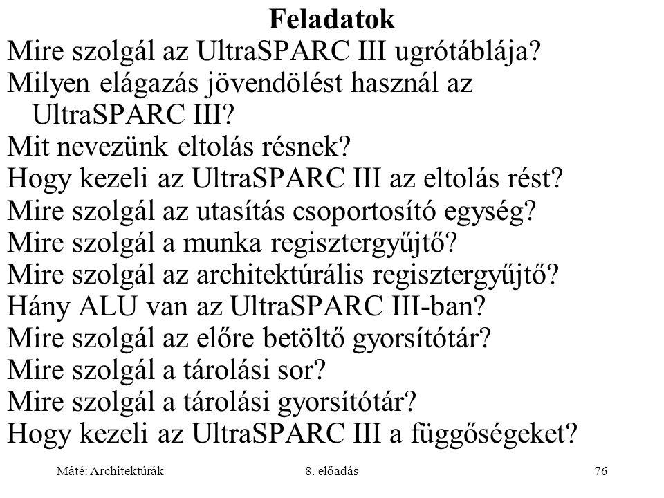 Máté: Architektúrák8. előadás76 Feladatok Mire szolgál az UltraSPARC III ugrótáblája? Milyen elágazás jövendölést használ az UltraSPARC III? Mit nevez