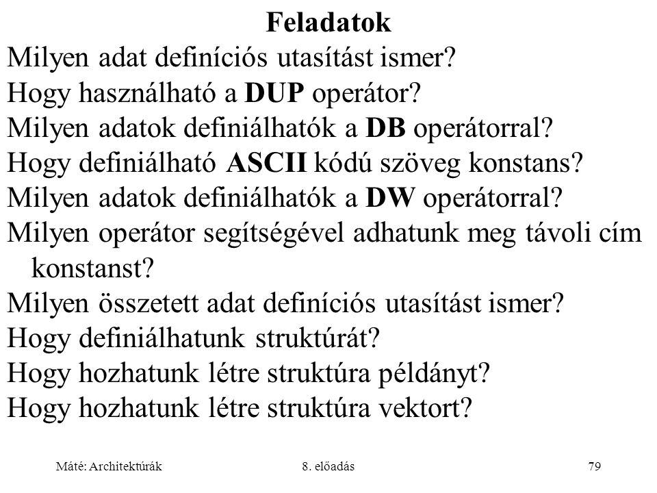 Máté: Architektúrák8. előadás79 Feladatok Milyen adat definíciós utasítást ismer? Hogy használható a DUP operátor? Milyen adatok definiálhatók a DB op