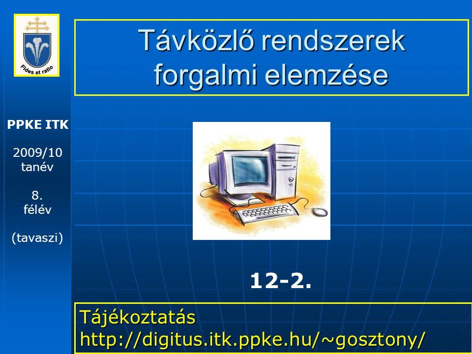 PPKE ITK 2009/10 tanév 8. félév (tavaszi) Távközlő rendszerek forgalmi elemzése Tájékoztatás http://digitus.itk.ppke.hu/~gosztony/ 12-2.