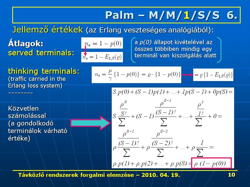 Távközlő rendszerek forgalmi elemzése – 2010. 04. 19. 10 Palm – M/M/1/S/S 6. Jellemző értékek (az Erlang veszteséges analógiából): Átlagok: served ter