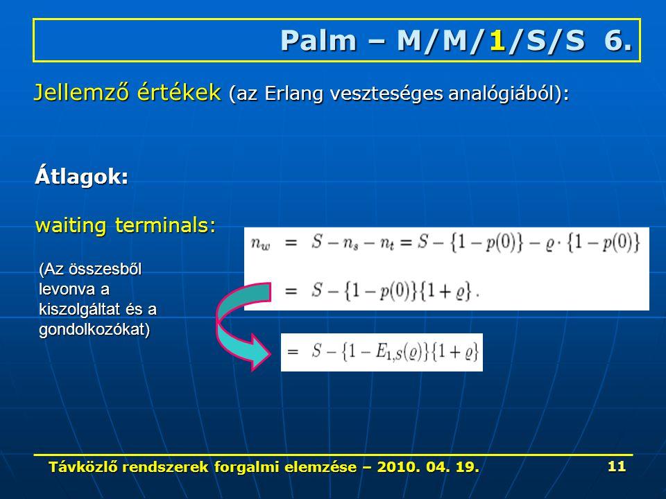 Távközlő rendszerek forgalmi elemzése – 2010. 04. 19. 11 Palm – M/M/1/S/S 6. Jellemző értékek (az Erlang veszteséges analógiából): Átlagok: waiting te