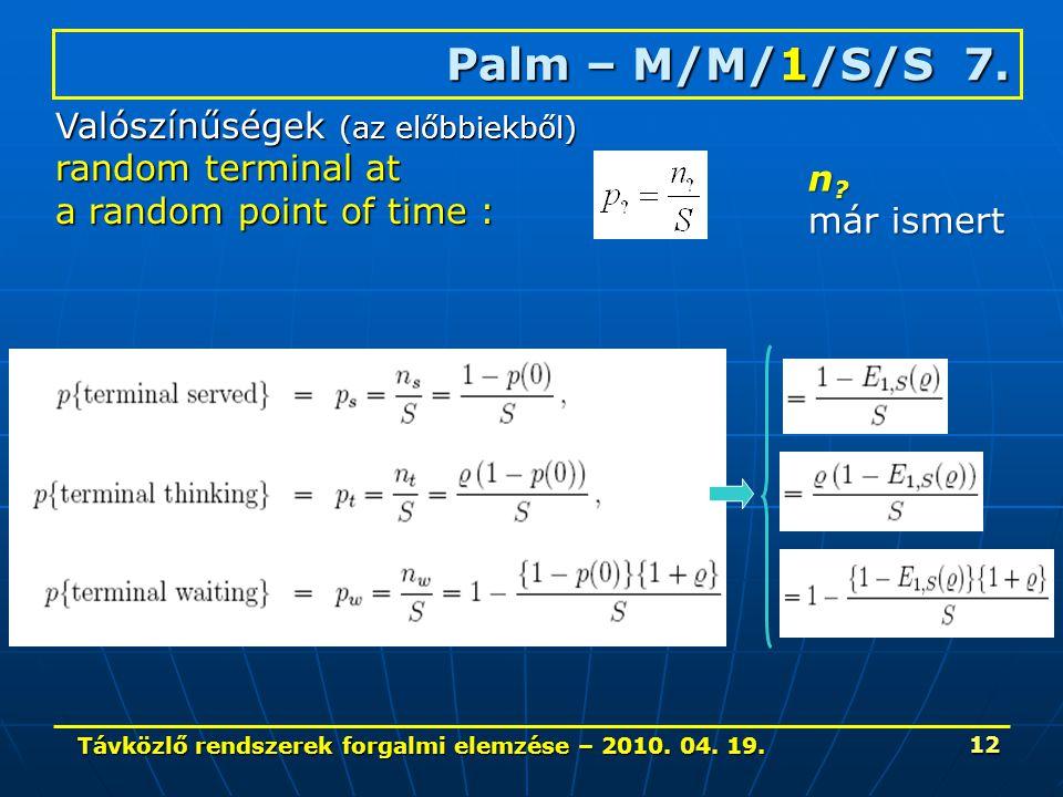 Távközlő rendszerek forgalmi elemzése – 2010. 04. 19. 12 Palm – M/M/1/S/S 7. Valószínűségek (az előbbiekből) random terminal at a random point of time