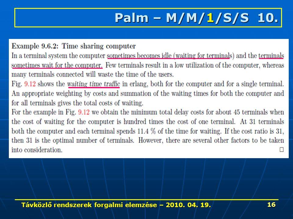 Távközlő rendszerek forgalmi elemzése – 2010. 04. 19. 16 Palm – M/M/1/S/S 10.