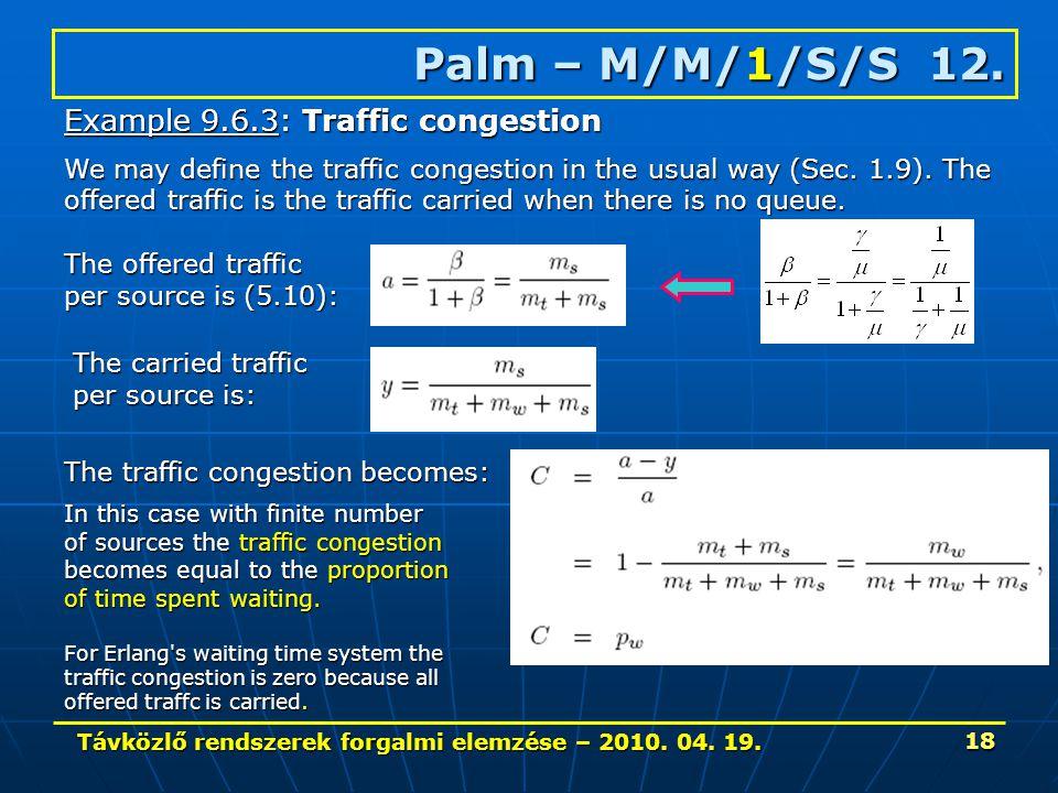 Távközlő rendszerek forgalmi elemzése – 2010. 04. 19. 18 Palm – M/M/1/S/S 12. Example 9.6.3: Traffic congestion We may define the traffic congestion i