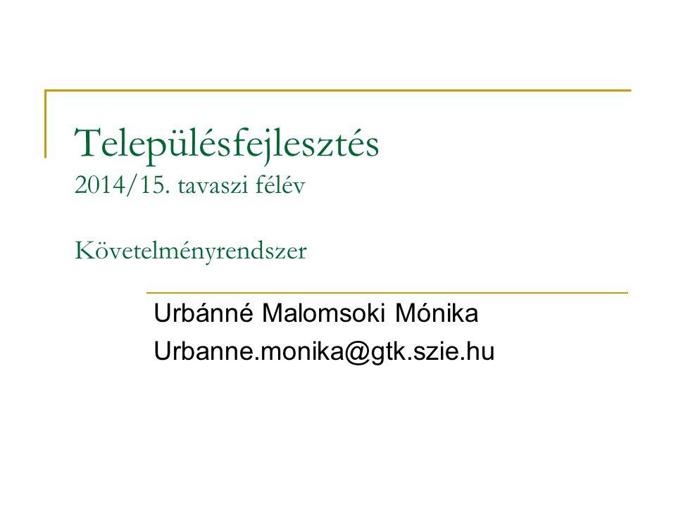 Településfejlesztés 2014/15. tavaszi félév Követelményrendszer Urbánné Malomsoki Mónika Urbanne.monika@gtk.szie.hu