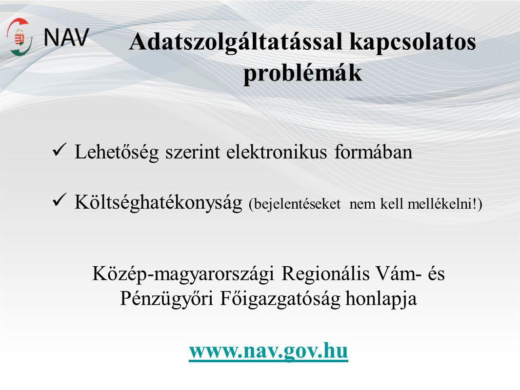 Adatszolgáltatással kapcsolatos problémák Lehetőség szerint elektronikus formában Költséghatékonyság (bejelentéseket nem kell mellékelni!) Közép-magyarországi Regionális Vám- és Pénzügyőri Főigazgatóság honlapja www.nav.gov.hu
