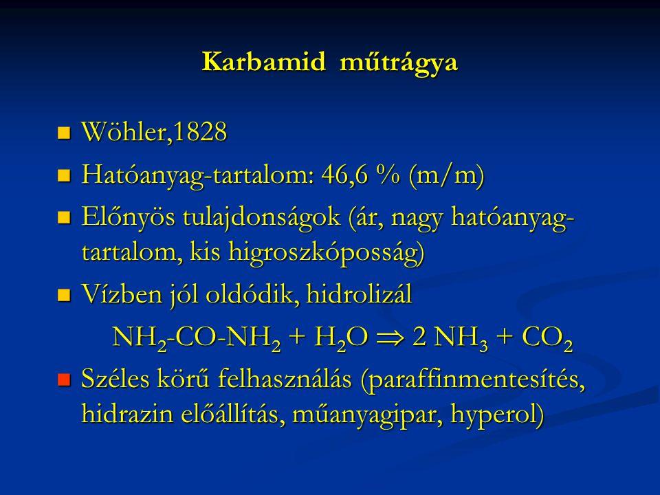 Karbamid műtrágya Wöhler,1828 Wöhler,1828 Hatóanyag-tartalom: 46,6 % (m/m) Hatóanyag-tartalom: 46,6 % (m/m) Előnyös tulajdonságok (ár, nagy hatóanyag- tartalom, kis higroszkóposság) Előnyös tulajdonságok (ár, nagy hatóanyag- tartalom, kis higroszkóposság) Vízben jól oldódik, hidrolizál Vízben jól oldódik, hidrolizál NH 2 -CO-NH 2 + H 2 O  2 NH 3 + CO 2 NH 2 -CO-NH 2 + H 2 O  2 NH 3 + CO 2 Széles körű felhasználás (paraffinmentesítés, hidrazin előállítás, műanyagipar, hyperol) Széles körű felhasználás (paraffinmentesítés, hidrazin előállítás, műanyagipar, hyperol)