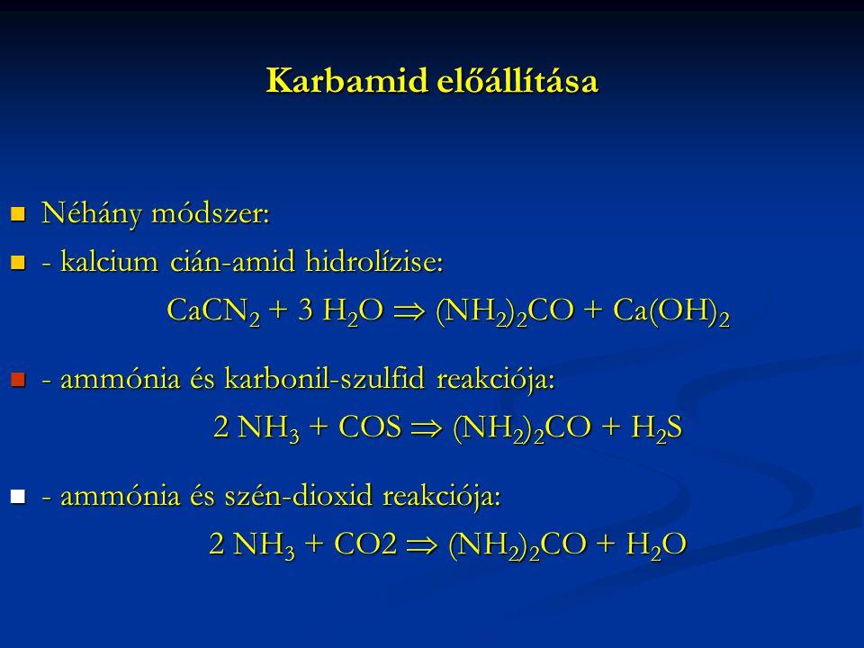 Karbamid előállítása Néhány módszer: Néhány módszer: - kalcium cián-amid hidrolízise: - kalcium cián-amid hidrolízise: CaCN 2 + 3 H 2 O  (NH 2 ) 2 CO + Ca(OH) 2 CaCN 2 + 3 H 2 O  (NH 2 ) 2 CO + Ca(OH) 2 - ammónia és karbonil-szulfid reakciója: - ammónia és karbonil-szulfid reakciója: 2 NH 3 + COS  (NH 2 ) 2 CO + H 2 S 2 NH 3 + COS  (NH 2 ) 2 CO + H 2 S - ammónia és szén-dioxid reakciója: - ammónia és szén-dioxid reakciója: 2 NH 3 + CO2  (NH 2 ) 2 CO + H 2 O 2 NH 3 + CO2  (NH 2 ) 2 CO + H 2 O