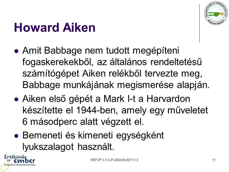 HEFOP 3.3.1–P-2004-06-0071/1.011 Howard Aiken Amit Babbage nem tudott megépíteni fogaskerekekből, az általános rendeltetésű számítógépet Aiken relékből tervezte meg, Babbage munkájának megismerése alapján.