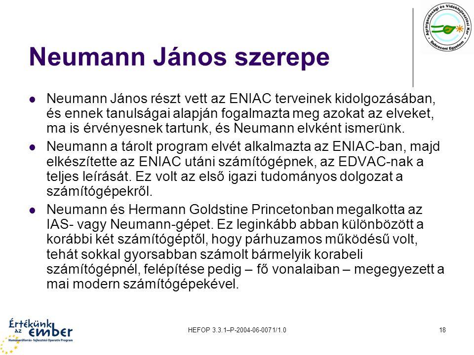 HEFOP 3.3.1–P-2004-06-0071/1.018 Neumann János szerepe Neumann János részt vett az ENIAC terveinek kidolgozásában, és ennek tanulságai alapján fogalmazta meg azokat az elveket, ma is érvényesnek tartunk, és Neumann elvként ismerünk.
