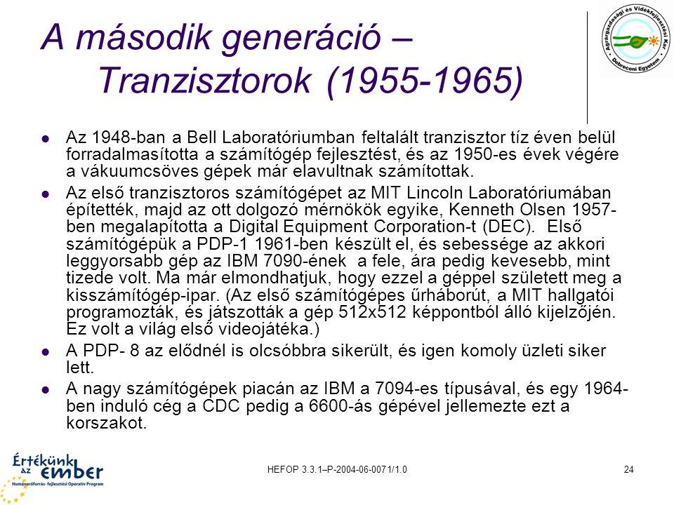 HEFOP 3.3.1–P-2004-06-0071/1.024 A második generáció – Tranzisztorok (1955-1965) Az 1948-ban a Bell Laboratóriumban feltalált tranzisztor tíz éven belül forradalmasította a számítógép fejlesztést, és az 1950-es évek végére a vákuumcsöves gépek már elavultnak számítottak.