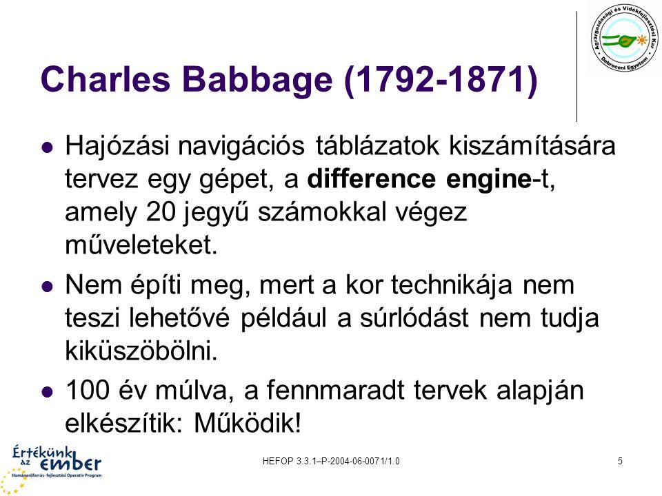 HEFOP 3.3.1–P-2004-06-0071/1.05 Charles Babbage (1792-1871) Hajózási navigációs táblázatok kiszámítására tervez egy gépet, a difference engine-t, amely 20 jegyű számokkal végez műveleteket.