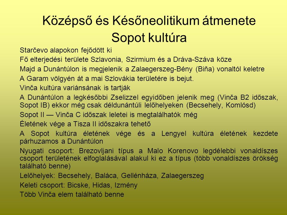 2 kronológiai fázisra lehet osztani a Sopot- kultúrát: 1, fekete polírozott leletanyag Bikónikus formák Pl.: Becsehely 2, szürke, nem polírozott áru és sárga polírozott kerámia Inkább az S profil jellemző A Dunántúlon megjelenik a festés.