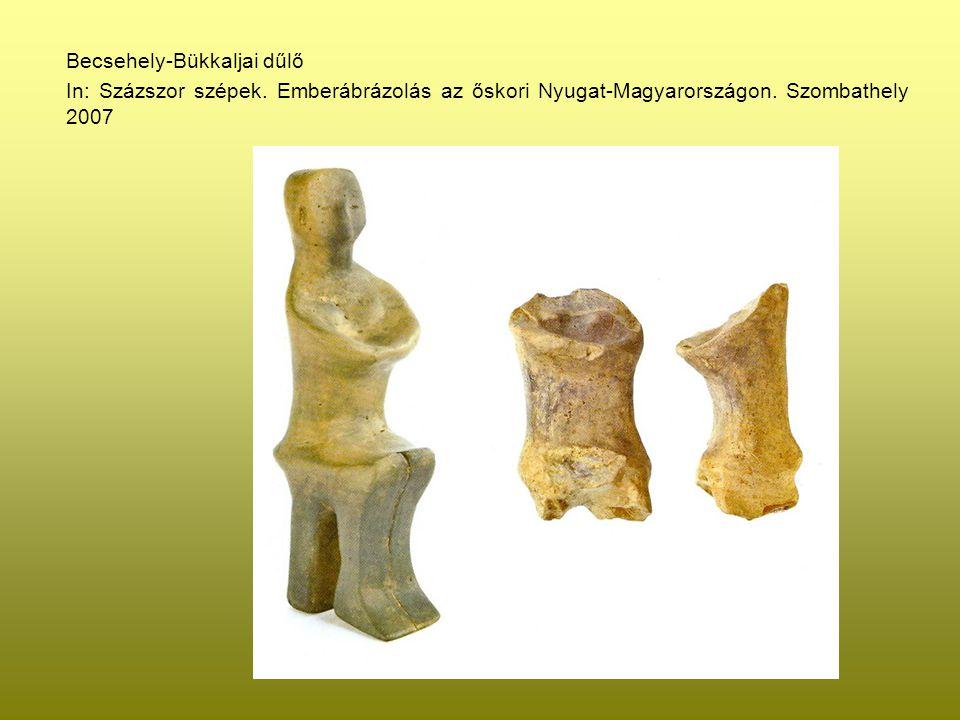 Becsehely-Bükkaljai dűlő In: Százszor szépek. Emberábrázolás az őskori Nyugat-Magyarországon. Szombathely 2007
