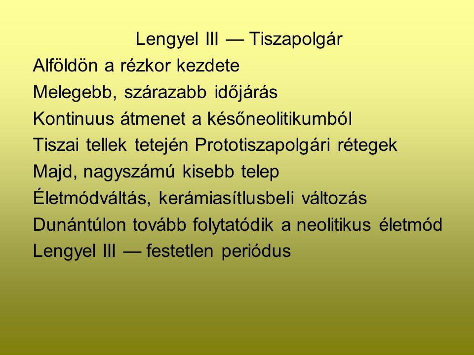 Lengyel III — Tiszapolgár Alföldön a rézkor kezdete Melegebb, szárazabb időjárás Kontinuus átmenet a későneolitikumból Tiszai tellek tetején Prototisz
