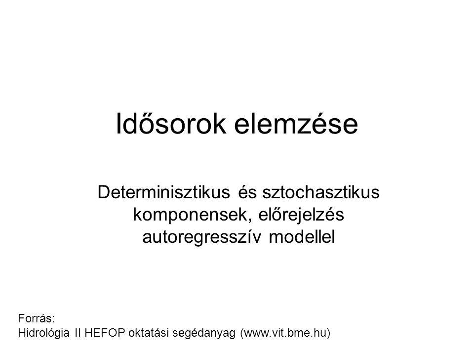 Idősorok elemzése Determinisztikus és sztochasztikus komponensek, előrejelzés autoregresszív modellel Forrás: Hidrológia II HEFOP oktatási segédanyag